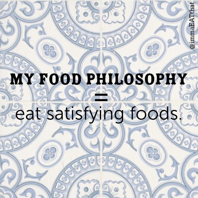 my food philosophy = Eat Satisfying Foods.