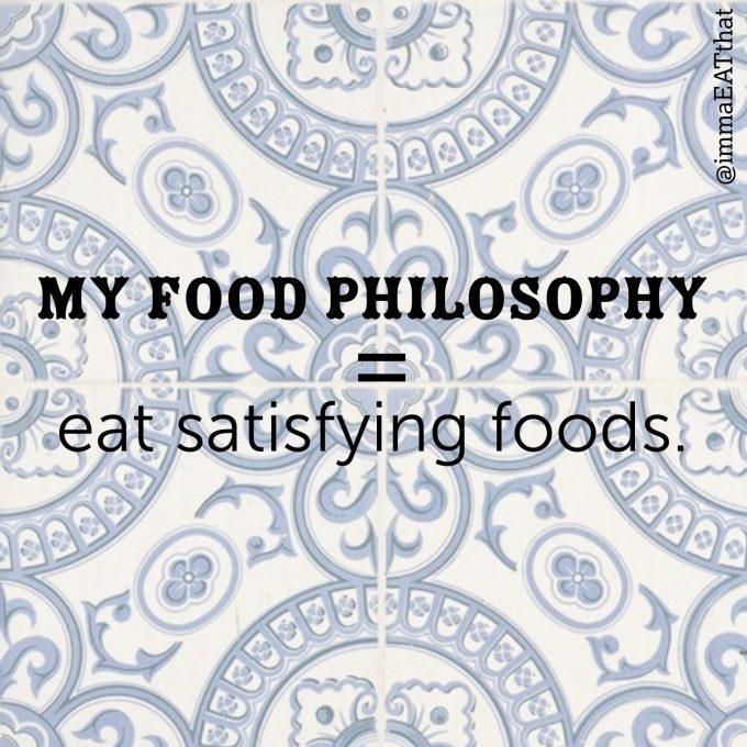my food philosophy = Eat Satisfying Foods.